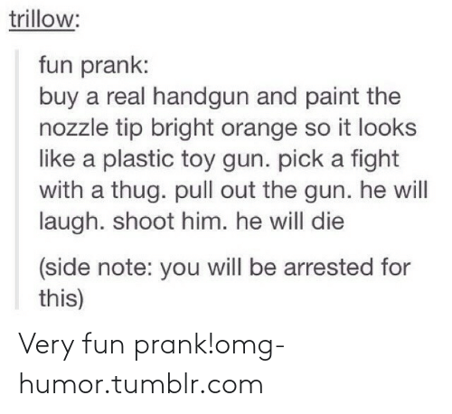 Omg, Prank, and Thug: trillow:  fun prank:  buy a real handgun and paint the  nozzle tip bright orange so it looks  like a plastic toy gun. pick a fight  with a thug. pull out the gun. he will  laugh. shoot him. he will die  (side note: you will be arrested for  this) Very fun prank!omg-humor.tumblr.com