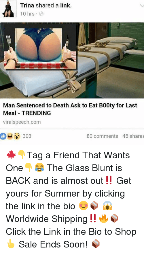 Click, Memes, and Soon...: Trina shared a link.  10hrs .  Man Sentenced to Death Ask to Eat B00ty for Last  Meal TRENDING  viralspeech.com  1白  303  80 comments 46 shares 🍁👇Tag a Friend That Wants One👇😂 The Glass Blunt is BACK and is almost out‼️ Get yours for Summer by clicking the link in the bio 😊📦 😱 Worldwide Shipping‼️🔥📦 Click the Link in the Bio to Shop 👆 Sale Ends Soon! 📦
