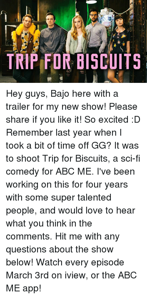 Abc, Gg, and Memes: TRIPED BISCUITS  x Hey guys, Bajo here with a trailer for my new show!  Please share if you like it!  So excited :D  Remember last year when I took a bit of time off GG?  It was to shoot Trip for Biscuits, a sci-fi comedy for ABC ME.  I've been working on this for four years with some super talented people, and would love to hear what you think in the comments.  Hit me with any questions about the show below!  Watch every episode March 3rd on iview, or the ABC ME app!