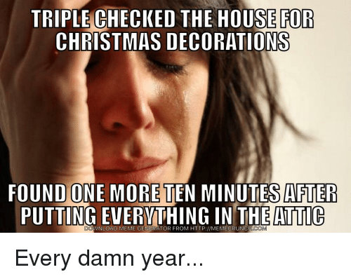 Christmas, Meme, and House: TRIPLE CHECKED THE HOUSE FOR  CHRISTMAS DECORATIONS  OUND ONE MORE TEN MINUTES AFTER  PUTTING EVERVTHING IN THE ATTlG  DO  WNLOAD MEME GENERATOR FROM HTTP://MEMECRUNCH  COM