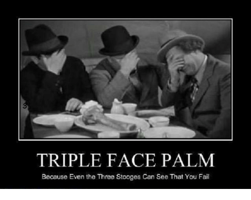 Fail, Memes, and Three Stooges: TRIPLE FACE PALM  Because Even the Three Stooges Can See That You Fail