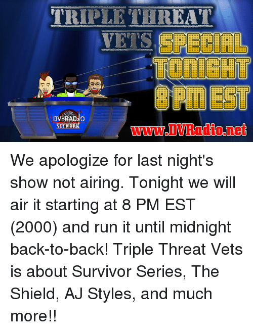 Back to Back, Memes, and Run: TRIPLE THREAT  VETS  X:  Xt  X:  X:  DV-RAD  www.DVRadio.net We apologize for last night's show not airing. Tonight we will air it starting at 8 PM EST (2000) and run it until midnight back-to-back!  Triple Threat Vets is about Survivor Series, The Shield, AJ Styles, and much more!!
