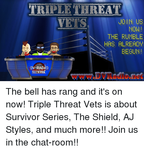 Memes, Survivor, and Chat: TRIPLETHREAT  VETS  JOIN US  NOW  THE FUMBLE  HAS FLRERDY  EEGUN!  wWw.DVRadione The bell has rang and it's on now! Triple Threat Vets is about Survivor Series, The Shield, AJ Styles, and much more!! Join us in the chat-room!!