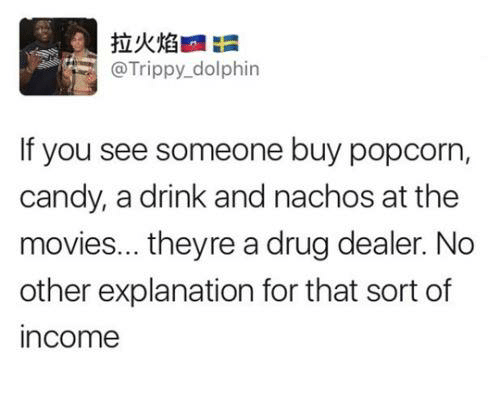 Candy, Drug Dealer, and Movies: @Trippy dolphin  If you see someone buy popcorn,  candy, a drink and nachos at the  movies... theyre a drug dealer. No  other explanation for that sort of  income