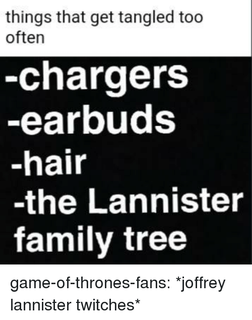 Family, Game of Thrones, and Tumblr: trirens that get tangled too  -chargers  -earbuds  -hair  -the Lannister  family tree  often game-of-thrones-fans:  *joffrey lannister twitches*
