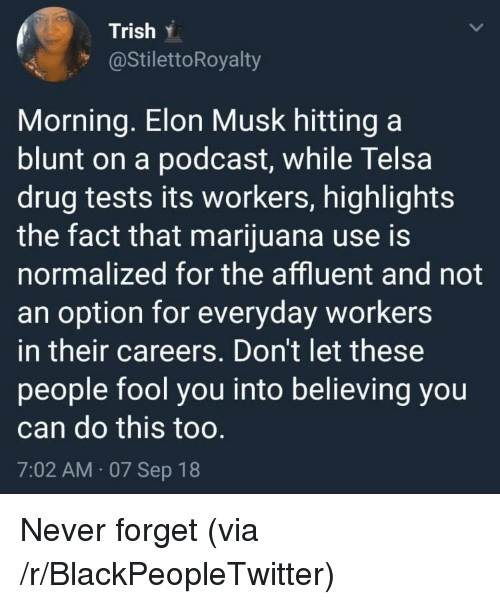 Blackpeopletwitter, Marijuana, and Never: Trish .  @StilettoRoyalty  Morning. Elon Musk hitting a  blunt on a podcast, while Telsa  drug tests its workers, highlights  the fact that marijuana use is  normalized for the affluent and not  an option for everyday workers  in their careers. Don't let these  people fool you into believing you  can do this too  7:02 AM 07 Sep 18 Never forget (via /r/BlackPeopleTwitter)