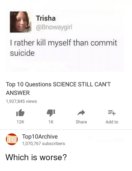 Science, Suicide, and Answer: Trisha @Bnowaygirl I rather kill myself than  commit