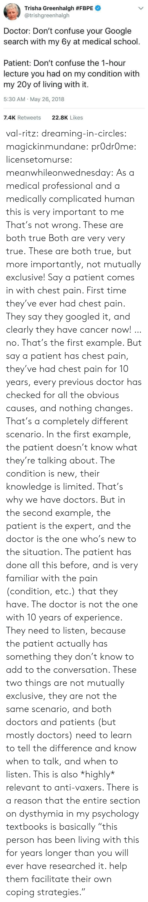 """Doctor, Gif, and Google: Trisha Greenhalgh #FBPE  @trishgreenhalgh  Doctor: Don't confuse your Google  search with my 6y at medical school.  Patient: Don't confuse the 1-hour  lecture you had on my condition with  my 20y of living with it.  5:30 AM May 26, 2018  7.4K Retweets  22.8K Likes val-ritz:  dreaming-in-circles:  magickinmundane:  pr0dr0me:   licensetomurse:   meanwhileonwednesday: As a medical professional and a medically complicated human this is very important to me That's not wrong.    These are both true   Both are very very true.   These are both true, but more importantly, not mutually exclusive!  Say a patient comes in with chest pain. First time they've ever had chest pain. They say they googled it, and clearly they have cancer now! …no. That's the first example.  But say a patient has chest pain, they've had chest pain for 10 years, every previous doctor has checked for all the obvious causes, and nothing changes.  That's a completely different scenario. In the first example, the patient doesn't know what they're talking about. The condition is new, their knowledge is limited. That's why we have doctors. But in the second example, the patient is the expert, and the doctor is the one who's new to the situation. The patient has done all this before, and is very familiar with the pain (condition, etc.) that they have. The doctor is not the one with 10 years of experience. They need to listen, because the patient actually has something they don't know to add to the conversation.  These two things are not mutually exclusive, they are not the same scenario, and both doctors and patients (but mostly doctors) need to learn to tell the difference and know when to talk, and when to listen.  This is also *highly* relevant to anti-vaxers.   There is a reason that the entire section on dysthymia in my psychology textbooks is basically """"this person has been living with this for years longer than you will ever have researched it. help them facilitate their own co"""