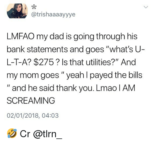 """Dad, Lmao, and Memes: @trishaaaayyye  LMFAO my dad is going through his  bank statements and goes """"what's U-  L-T-A? $275? Is that utilities?"""" And  my mom goes """" yeah I payed the bills  """" and he said thank you. Lmao IAM  SCREAMING  02/01/2018, 04:03 🤣 Cr @tlrn_"""