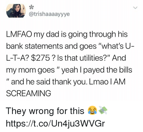 """Dad, Lmao, and Memes: @trishaaaayyye  LMFAO my dad is going through his  bank statements and goes """"what's U  L-T-A? $275? Is that utilities?"""" And  my mom goes """" yeah I payed the bills  """" and he said thank you. Lmao lAM  SCREAMING They wrong for this 😂💸 https://t.co/Un4ju3WVGr"""