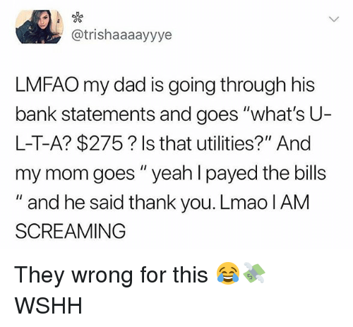 """Dad, Lmao, and Memes: @trishaaaayyye  LMFAO my dad is going through his  bank statements and goes """"what's U  L-T-A? $275? Is that utilities?"""" And  my mom goes""""yeah l payed the bills  """" and he said thank you. Lmao IAM  SCREAMING They wrong for this 😂💸 WSHH"""