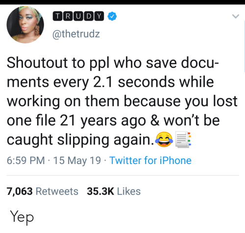 Iphone, Twitter, and Lost: TRIUIDY  @thetrudz  Shoutout to ppl who save docu-  ments every 2.1 seconds while  working on them because you lost  one file 21 years ago & won't be  caught slipping again·G:F:  6:59 PM 15 May 19 Twitter for iPhone  7,063 Retweets 35.3K Likes Yep