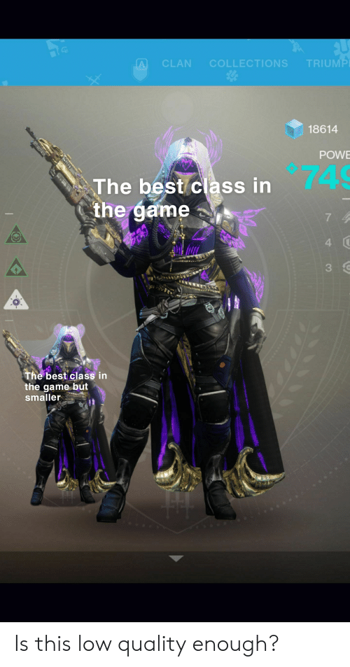 Destiny, The Game, and Best: TRIUMP  A  CLAN  COLLECTIONS  18614  POW  74  The best class in  the game  7 4  4  3  The best class in  the game but  smaller Is this low quality enough?