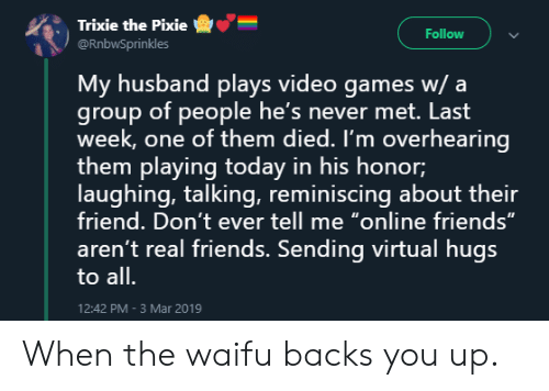 """Friends, Real Friends, and Video Games: Trixie the Pixie  @RnbwSprinkles  -e""""-  :  Follow  My husband plays video games w/ a  group of people he's never met. Last  week, one of them died. I'm overhearing  them playing today in his honor;  laughing, talking, reminiscing about their  friend. Don't ever tell me """"online friends""""  aren't real friends. Sending virtual hugs  to all.  12:42 PM-3 Mar 2019 When the waifu backs you up."""