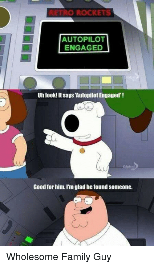 Family, Family Guy, and Good: TRO ROCKETS  AUTOPILOT  ENGAGED  Uh look! It says Autopilot Engaged'!  Glob  Good for him. I'm glad he found someone. <p>Wholesome Family Guy</p>