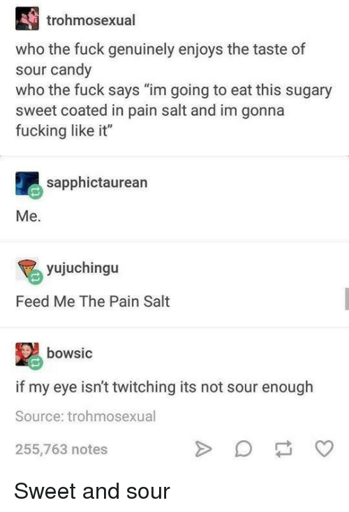 "Candy, Fucking, and Fuck: trohmosexual  who the fuck genuinely enjoys the taste of  sour candy  who the fuck says ""im going to eat this sugary  sweet coated in pain salt and im gonna  fucking like it""  sapphictaurean  Me.  yujuchingu  Feed Me The Pain Salt  bowsic  if my eye isn't twitching its not sour enough  Source: trohmosexual  255,763 notes Sweet and sour"