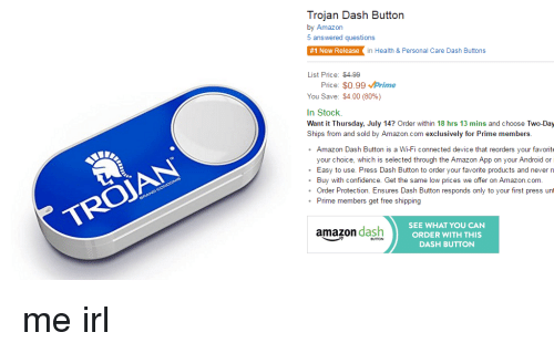 Amazon, Android, and Confidence: Trojan Dash Button  by Amazon  5 answered questions  #1 New Release in Health & Personal Care Dash Buttons  List Price: $4-99  Price  $0.99 Mprime  You Save: $4.00 (80%)  In Stock.  Want it Thursday, July 14? Order within 18 hrs 13 mins and choose Two-Day  Ships from and sold by Amazon.com exclusively for Prime members  Amazon Dash Button is a Wi-Fi connected device that reorders  your favorite  your choice, which is selected through the Amazon App on your Android or  Easy to use. Press Dash Button to order your favorite products and never ru  Buy with confidence. Get the same low prices we offer on Amazon.com  Order Protection  Ensures Dash Button responds only to your first press unt  Prime members get free shipping  SEE WHAT YOU CAN  amazon dash  ORDER WITH THIS  DASH BUTTON me irl