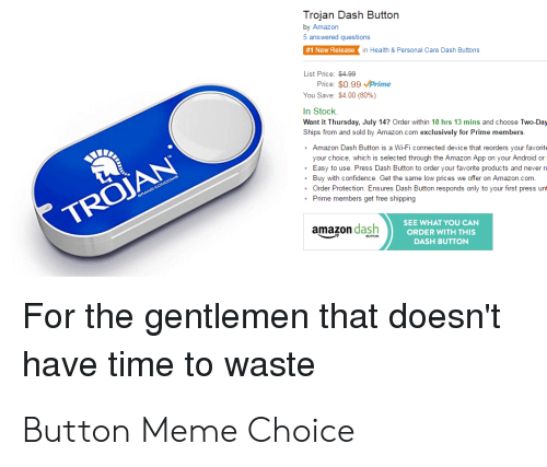 Amazon, Android, and Meme: Trojan Dash Button  by Amazon  5 answered questions  1 New Relaase  in Heath& Personal Care Dash Buttons  List Pice: 400  Price: $0.99Prime  You Save: $4.00 (80%)  In Stock  Want it Thursday, July 14? Order within 18 hrs 13 mins and choose Two-Day  Ships from and sold by Amazon com exclusivaly for Prime members  Amazon Dash Button is a Wi-Fi connected device that reorders your favorite  your choice, which is selected through the Amazon App on your Android or  Easy to use. Press Dash Button to order your favorbe products and never n  Buy with canfidence. Gat the same low prices we offer on Amazon com.  Order Protectson Ensures Dash Button responds only to your first press unt  Pime members get free shipping  TROJAN  SEE WHAT YOU CAN  amazon dash  ORDER WITH THIS  DASH BUTTON  For the gentlemen that doesn't  have time to waste Button Meme Choice