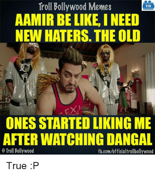 Memes, Troll, and Trolling: Troll Bollywood Memes  TB  AAMIR BE LIKE, INEED  NEW HATERS. THE OLD  ONES STARTED LIKINGME  AFTERWATCHING DANGAL  Troll Bollywood  fb.com/officialtrollbollywood True :P