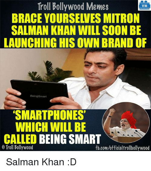 Memes, Braces, and Salman Khan: Troll Bollywood Memes  TB  BRACE YOURSEWES MITRON  SALMAN KHAN WILL SOON BE  LAUNCHING HIS OWN BRAND OF  Being Smart  SMARTPHONES  WHICH WILL BE  CALLED BEING SMART  Troll Bollywood  fb.com/officialtrollbollywood Salman Khan :D
