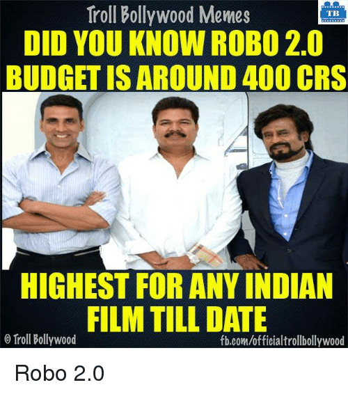 Memes, Troll, and Trolling: Troll Bollywood Memes  TB  DID YOU KNOW ROBO 2.0  BUDGET ISAROUND 400 CRS  HIGHEST FOR ANY INDIAN  FILM TILL DATE  o Troll Bollywood  fb.com/officialtrollbollywood Robo 2.0