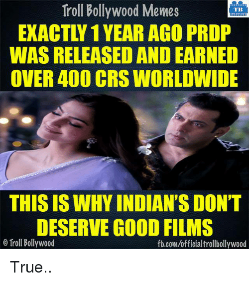 Memes, Troll, and Trolling: Troll Bollywood Memes  TB  EXACT 1 YEAR AGO PRDP  WAS RELEASEDAND EARNED  OVER 400 CRS WORLDWIDE  THIS IS WHY INDIAN'S DON'T  DESERVE GOOD FILMS  o Troll Bollywood  fb.com/officialtrollbollywood True..