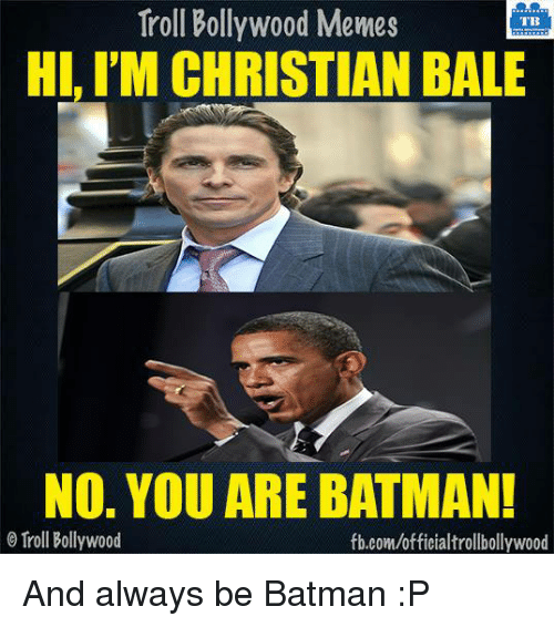 Batman, Memes, and Troll: Troll Bollywood Memes  TB  HI, I'M CHRISTIAN BALE  No. YOU ARE BATMAN!  o Troll Bollywood  fb.com/officialtrollbollywood And always be Batman :P