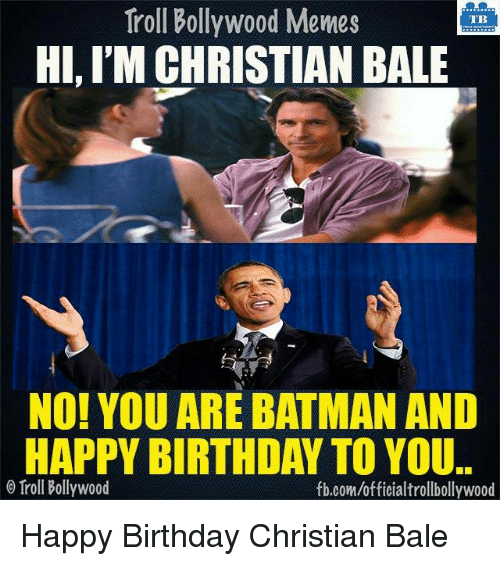 Memes, Christian Bale, and Bollywood: Troll Bollywood Memes  TB  HI, l'MCHRISTIAN BALE  NO! YOU ARE BATMAN AND  HAPPY BIRTHDAY TO YOU.  Troll Bollywood  fb.com/officialtrollbollywood Happy Birthday Christian Bale