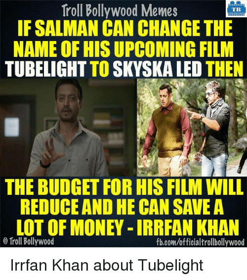 Memes, Budget, and Bollywood: Troll Bollywood Memes  TB  IF SALMAN CAN CHANGE THE  NAME OF HISUPCOMING FILM  TUBELIGHT TO SKYSKA LED  THEN  THE BUDGET FOR HIS FILMWILL  REDUCE AND HE CAN SAVE A  LOT OF MONEY IRRRAN KHAN  Troll Bollywood  fb.com/officialtrollbollywood Irrfan Khan about Tubelight