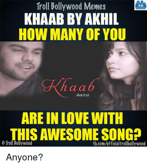 Memes, 🤖, and Trolls: Troll Bollywood Memes  TB  KHAAB BY AKHIL  HOW MANY OF YOU  n a a  Akhil  ARE IN LOVE WITH  THISAWESOME SONGD  Troll Bollywood  fb.com/officialtrollbollywood Anyone?