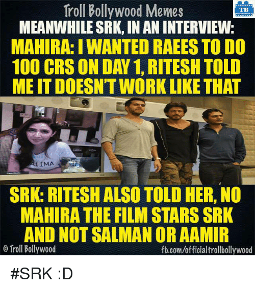 Memes, Bollywood, and 🤖: Troll Bollywood Memes  TB  MEANWHILE SRK, INANINTERVIEW  MAHIRA: IWANTED RAEES TO DO  100 CRS ON DAN 1, RITESH TOLD  MEITDOESNTWORK LIKE THAT  LIMA  SRK: RITESH ALSO TOLD HER, NO  MAHIRA THE FILM STARSSRK  AND NOT SALMAN OR AAMIR  Troll Bollywood  fb.com/officialtrollbollywood #SRK :D
