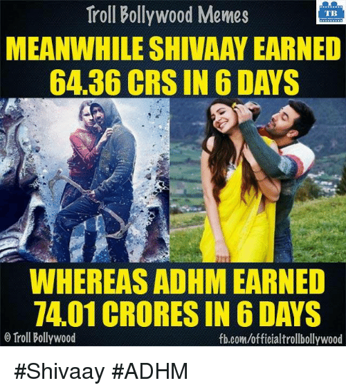 Memes, Troll, and Trolling: Troll Bollywood Memes  TB  MEANWHILESHIVAAY EARNED  64.36 CRS IN 6 DAYS  WHEREAS ADHM EARNED  7401 CRORES IN 6 DAYS  o Troll Bollywood  fb.com/officialtrollbollywood #Shivaay #ADHM