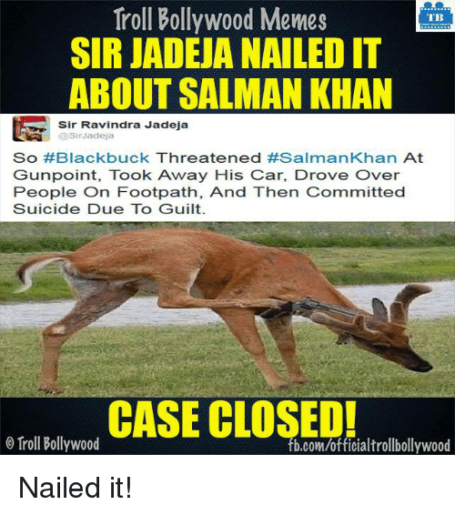 Memes, Troll, and Trolling: Troll Bollywood Memes  TB  SIR JADEJA NAILED IT  ABOUT SALMAN KHAN  Sir Ravindra Jadeja  Sir Jadeja  So #Blackbuck Threatened #Salman Khan  At  Gunpoint, Took Away His Car, Drove Over  People on Footpath, And Then Committed  Suicide Due To Guilt.  CASE CLOSED!  Troll Bollywood  fb.com/officialtrollbollywood Nailed it!