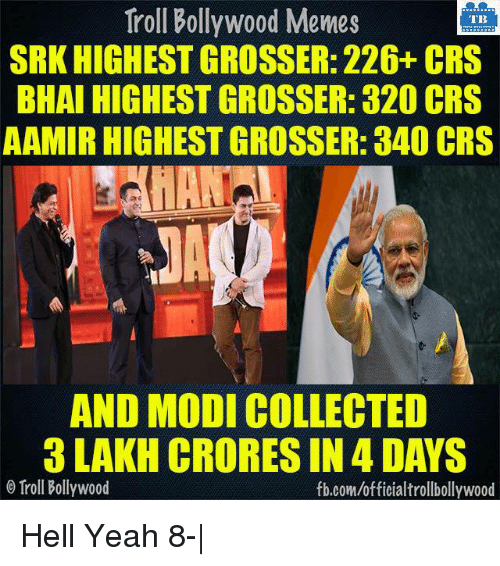 Memes, Troll, and Trolling: Troll Bollywood Memes  TB  SRK HIGHEST GROSSER: 226+ CRS  BHAI HIGHEST GROSSER: 320 CRS  AAMIRHIGHEST GROSSER: 340 CRS  AND MODI COLLECTED  3 LAKH CRORES IN 4DAYS  o Troll Bollywood  fb.com/officialtrollbollywood Hell Yeah 8-|
