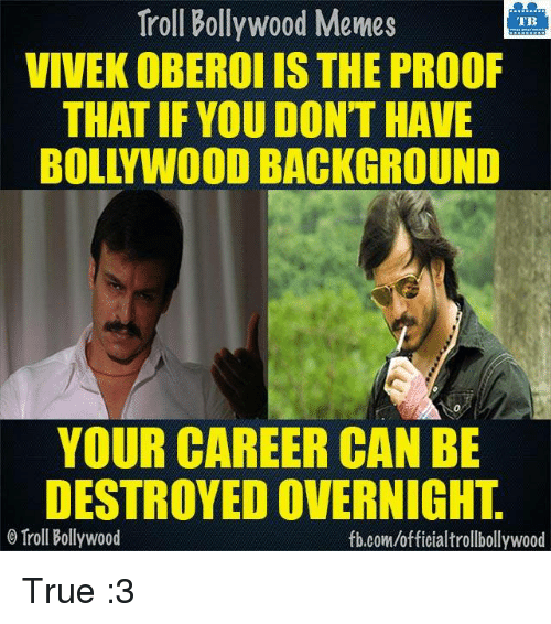 Memes, Troll, and Trolling: Troll Bollywood Memes  TB  VIVEK OBEROI IS THE PROOF  THAT IF YOU DONT HAVE  BOLLYWOODBACKGROUND  YOUR CAREER CAN BE  DESTROYEDOVERNIGHT  Troll Bollywood  fb.com/officialtrollbollywood True :3