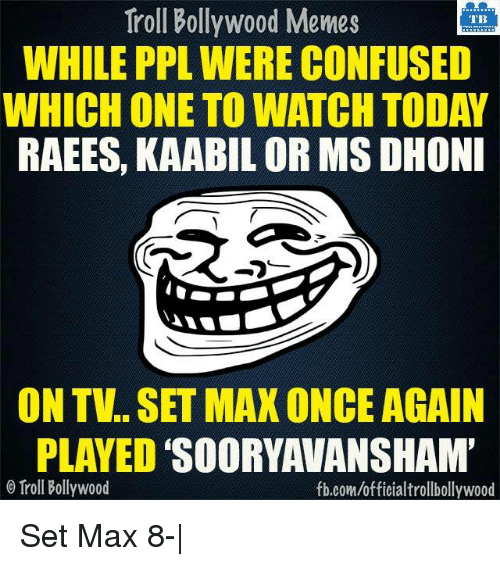 Memes, Bollywood, and 🤖: Troll Bollywood Memes  TB  WHILE PPL WERE CONFUSED  WHICH ONE TO WATCH TODAY  RAEES, KAABIL OR MS DHONI  ON TV SET MAX ONCE AGAIN  PLAYED  SOORYAWANSHAM'  Troll Bollywood  fb.com/officialtrollbollywood Set Max 8-|