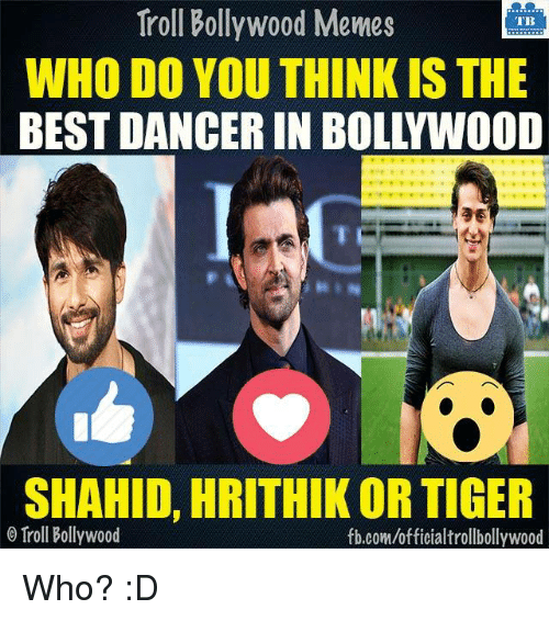 Memes, Troll, and Trolling: Troll Bollywood Memes  TB  WHO DO YOUTHINK IS THE  BEST DANCER IN BOLLYWOOD  SHAHID, HRITHIK OR TIGER  Troll Bollywood  fb.comuofficialtrollbollywood Who? :D