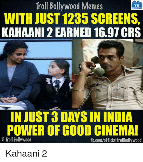 Memes, Bollywood, and 🤖: Troll Bollywood Memes  TB  WITH JUST 1235 SCREENS,  KAHAANI 2 EARNED 16.97 CRS  IN JUST 3DAYS IN INDIA  POWER OF GOOD CINEMA!  Troll Bollywood  fb.comuofficialtrollbollywood Kahaani 2