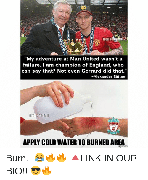 "England, Memes, and Troll: Troll Fo  Sail  ""My adventure at Man United wasn't a  failure. am champion of England, who  can say that? Not even Gerrard did that.""  -Alexander Buttner  Troll Footh all  LIVER  APPLY COLD WATER TO BURNEDAREA Burn.. 😂🔥🔥 🔺LINK IN OUR BIO!! 😎🔥"
