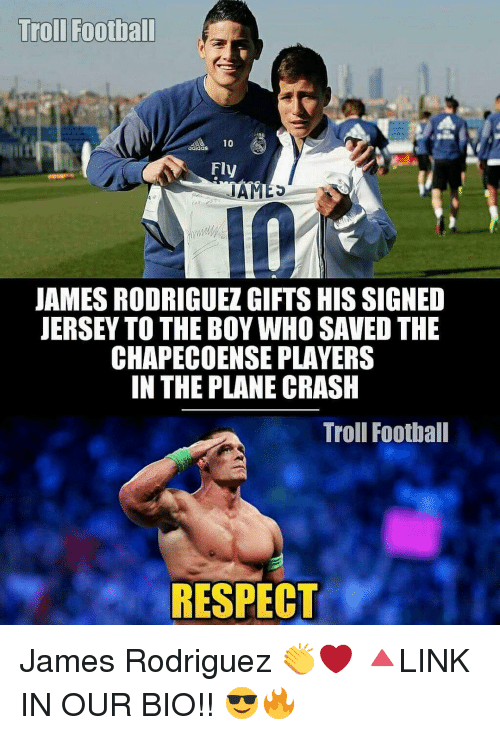 Adidas, Football, and Memes: Troll Football  10  adidas  Fly  IAMES  JAMES RODRIGUEZGIFTSHISSIGNED  JERSEY TO THE BOY WHO SAVED THE  CHAPECOENSE PLAYERS  IN THE PLANE CRASH  Troll Football  RESPECT James Rodriguez 👏❤ 🔺LINK IN OUR BIO!! 😎🔥
