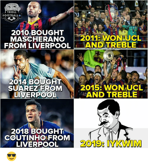 Football, Troll, and Liverpool F.C.: TROLL  FOOTBALL  2010 BOUGHT  MASCHERANO 2011 WON UCL  FROM LIVERPOOLANDTREBLE  2014 BOUGHT  SUAREZEROM  LIVERPOOL  2015: WON-UCL、  AND TREBLE  2018 BOUGHT  COUTINHO FROM  LIVERPOOL  2019: IYKWIM 😎