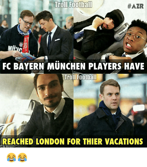 Memes, Bayern, and 🤖: Troll Football  #AZR  FC BAYERN MUNCHEN PLAYERS HAVE  Troll Football  REACHED LONDON FOR THIER VACATIONS 😂😂