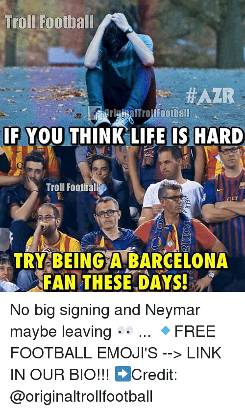 Barcelona, Football, and Life: Troll Football  #AZR  righaTrolIFootball  IF YOU THINK LIFE IS HARD  Troll Football  TRY BEING A BARCELONA  FAN THESE DAYS! No big signing and Neymar maybe leaving 👀 ... 🔹FREE FOOTBALL EMOJI'S --> LINK IN OUR BIO!!! ➡️Credit: @originaltrollfootball