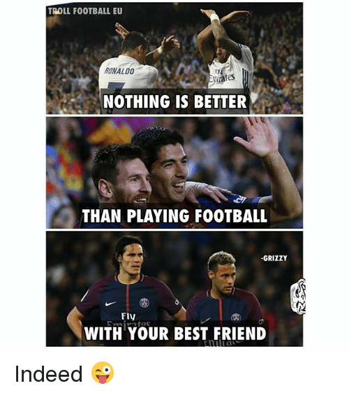 Best Friend, Football, and Memes: TROLL FOOTBALL EU  12  RONALDO  NOTHING IS BETTER  THAN PLAYING FOOTBAL  -GRIZZY  FlV  WITH YOUR BEST FRIEND Indeed 😜