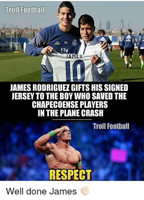 Football, Respect, and Soccer: Troll Football  Fly  JAMES  JAMES RODRIGUEZGIFTSHIS SIGNED  JERSEY TO THE BOYWHO SAVED THE  CHAPECOENSE PLAYERS  IN THE PLANE CRASH  Troll Football  RESPECT Well done James 👏🏻