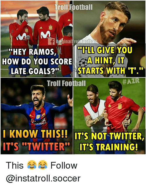 Football, Goals, and Memes: Troll Football  llFootbai  LL GIVE YOU  THEY RAMOS,  How DO YOU SCORE  A HINT, IT  LATE GOALS?  STARTS WITH T  Troll Football  HATR  ALKWAYS  KNOW THIS!! ITS NOT TWITTER  IT'S TWITTER  ITS TRAINING! This 😂😂 Follow @instatroll.soccer