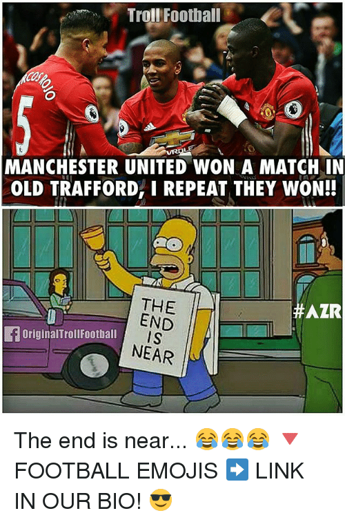 Football, Memes, and Troll: Troll Football  MANCHESTER UNITED WON A MATCHNIN  OLD TRAFFORD, I REPEAT THEY WON!!  THE  AZR  END  eForiginalTroll ball IS  NEAR The end is near... 😂😂😂 🔻FOOTBALL EMOJIS ➡️ LINK IN OUR BIO! 😎