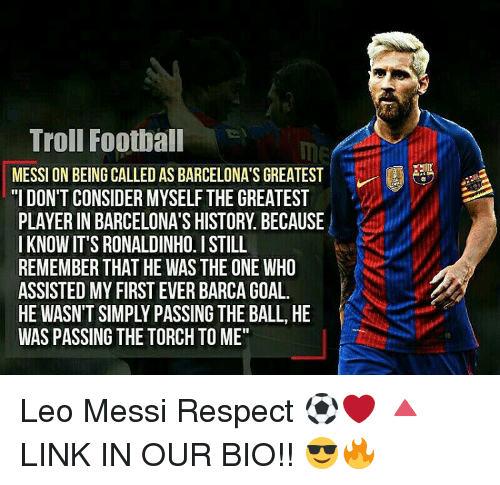 """Memes, Troll, and Trolling: Troll Football  MESSI ON BEING CALLED AS BARCELONA'S GREATEST  2A  """"I DON'T CONSIDER MYSELF THE GREATEST  PLAYERIN BARCELONA'S HISTORY BECAUSE  IKNOWIT'S RONALDINHO. I STILL  REMEMBER THAT HE WAS THE ONE WHO  ASSISTED MY FIRST EVER BARCAGOAL.  HE WASNTSIMPLY PASSING THE BALL, HE  WAS PASSING THE TORCH TOME"""" Leo Messi Respect ⚽️❤ 🔺LINK IN OUR BIO!! 😎🔥"""