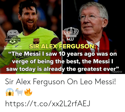 "Football, Saw, and Troll: TROLL  FOOTBALL  MJ  SIR ALEX FERGUSON  ""The Messi I saw 10 years ago was on  verge of being the best, the Messi I  saw today is already the greatest ever""  fTROLLFOOTEALL.HD  TROLLFO  29  PhotoGrid Sir Alex Ferguson On Leo Messi!😱🐐🔥 https://t.co/xx2L2rfAEJ"
