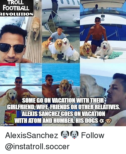 Dogs, Football, and Friends: TROLL  FOOTBALL  REVOLUTION  SOME GOON VACATION WITHTHEIR  GIRLFRIEND WIFE FRIENDS OR OTHER RELATIVES.  ALEXIS SANCHEZGOESON VACATION  WITH ATOM ANDHUMBERLHIS DOGS a  mgfip com AlexisSanchez 🐶🐶 Follow @instatroll.soccer